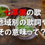 【七草粥の歌】地域別の歌詞やその意味って?~七草囃子/七草なずな~