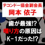 テコンドー岡本依子の「歯」最強説!喋り方の原因はK-1だった?